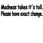 Madness Takes It's Toll. Please Have Exact Change.