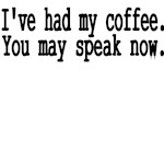 I've Had My Coffee. You May Speak Now.