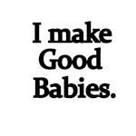 I Make Good Babies