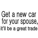 Get a new car for your spouse, it'll be a great tr