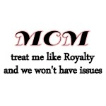 Mom. treat me Royalty and we won't have issues