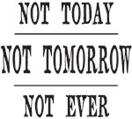 NOT TODAY NOT TOMORROW NOT EVER