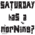 SATURDAY HAS A MORNING? T-SHIRTS & GIFTS
