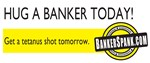 Hug a banker today...Get a tetanus shot tomorrow