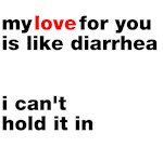 Love is like diarrhea