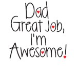 Dad great job, I'm awesmome!