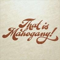 THAT IS MAHOGANY!