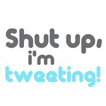 Shut up I'm tweeting