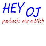 HEY OJ paybacks are a bitch