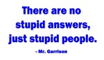 There are no stupid answers, just stupid people.