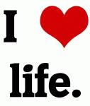 I Love life.