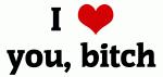 I Love you, bitch