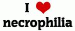 I Love necrophilia