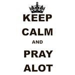 KEEP CASLM AND PRAY ALOT