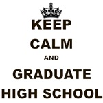 KEEP CALM AND GRADUATE HIGH SCHOOL