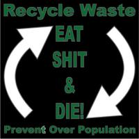 Recycle- Prevent Overpopulation Eat Shit & Die!