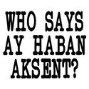 Who Says Ay Haban Aksent