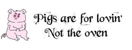 PIGS ARE FOR LOVIN' NOT THE OVEN