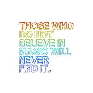 THOSE WHO DO NOT BELIEVE IN MAGIC WILL NEVER FIND.