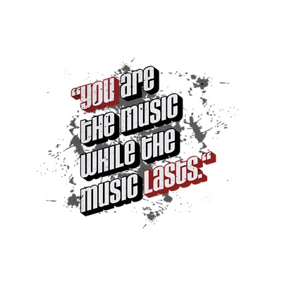 You are the music while the music lasts