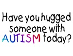 Have You Hugged Someone With Autism Today?