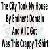 The city took my house by eminent domain and all I got was this crappy T-shirt shirts.