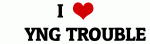 I Love     YNG TROUBLE