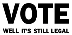 Vote well it's still legal!