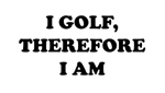 I GOLF, THEREFORE I AM