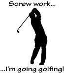 Screw Work-I'm Going Golfing