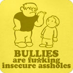 Bullies are fu*king insecure assholes
