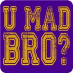 U Mad Bro? 