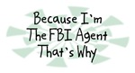 Because I'm The FBI Agent