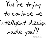 Intelligent Design Made You? tshirts, etc.
