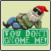 You Don't Gnome Me!
