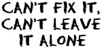 can't fix it or leave it alone