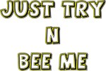 Just Try n Bee Me