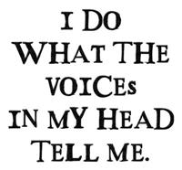 I do what the voices in my head tell me.