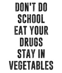 Don't Do School Eat Your Drugs Stay In Vegetables