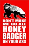 Don't Make Me Go All Honey Badger On Your Ass