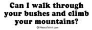 Can I walk through your bushes and climb your moun