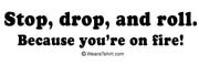 Stop, drop, and roll. You're on fire.