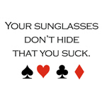 Your sunglasses don't hide that you suck