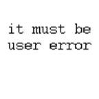 it must be user error