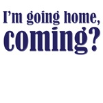 I'm going home, coming?