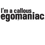 I'm a callous egomaniac