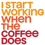 I start working when the coffee does
