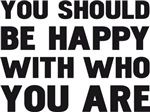 YOU SHOULD BE HAPPY WITH WHO YOU ARE