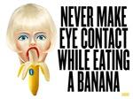 Never make eye contact while eating a banana