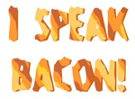 I SPEAK BACON!
